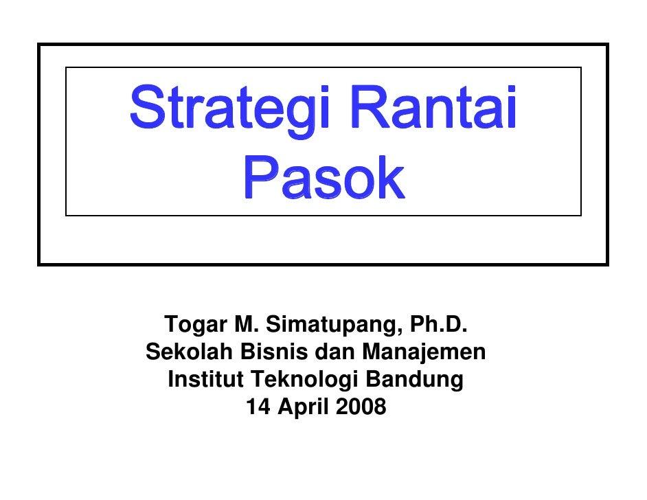 Strategi Rantai     Pasok   Togar M. Simatupang, Ph.D. Sekolah Bisnis dan Manajemen   Institut Teknologi Bandung          ...