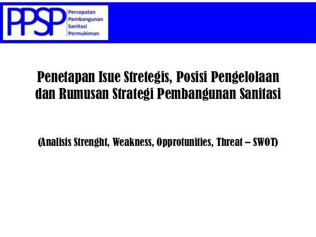 Penetapan Isue Stretegis, Posisi Pengelolaan dan Rumusan Strategi Pembangunan Sanitasi (Analisis Strenght, Weakness, Oppro...