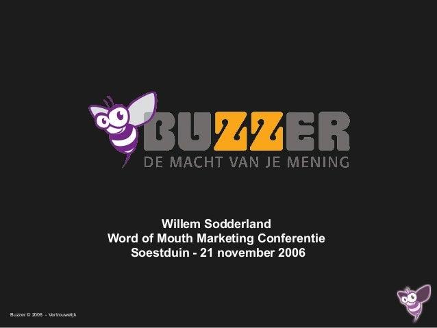 Buzzer © 2006 - Vertrouwelijk Willem Sodderland Word of Mouth Marketing Conferentie Soestduin - 21 november 2006