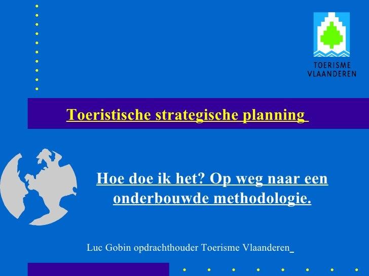 Toeristische strategische planning  Hoe doe ik het? Op weg naar een onderbouwde methodologie. Luc Gobin opdrachthouder Toe...
