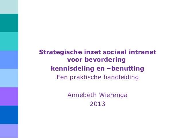 Strategische inzet sociaal intranet voor bevordering kennisdeling en –benutting Een praktische handleiding Annebeth Wieren...