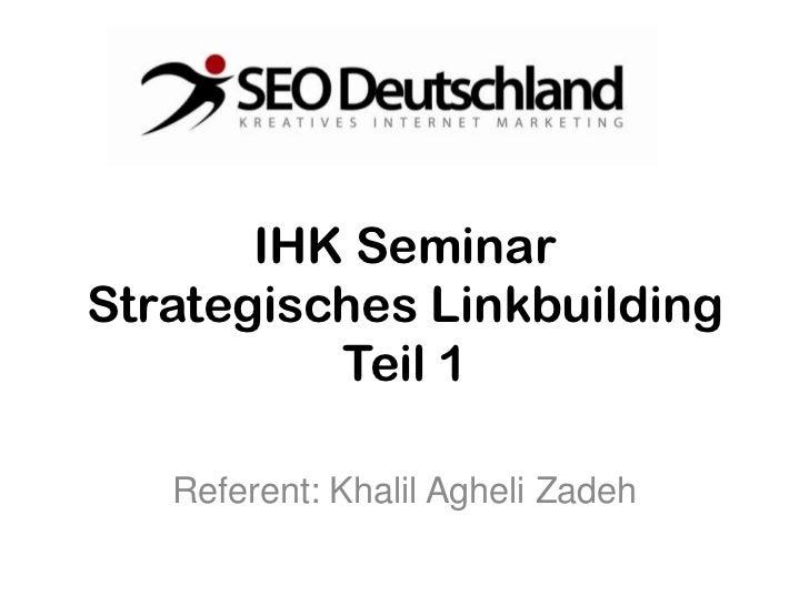 IHK SeminarStrategisches Linkbuilding          Teil 1   Referent: Khalil Agheli Zadeh