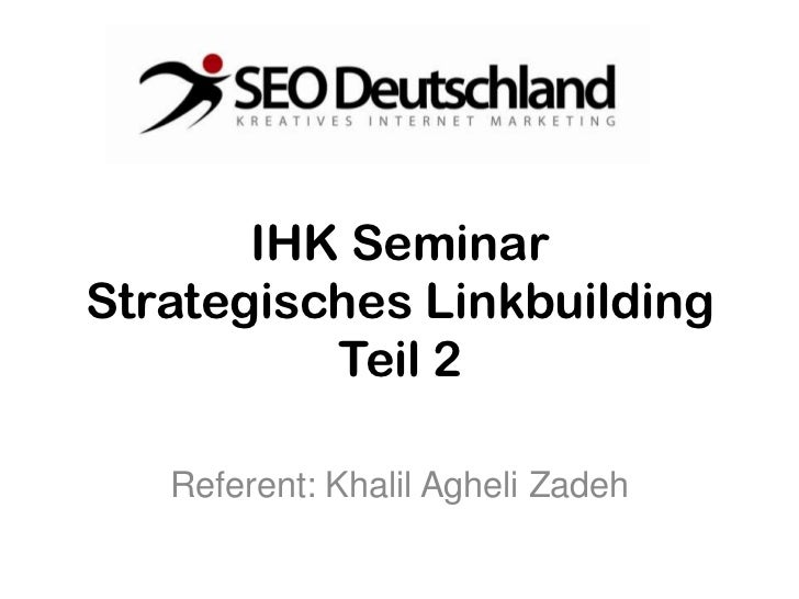 IHK SeminarStrategisches Linkbuilding          Teil 2   Referent: Khalil Agheli Zadeh