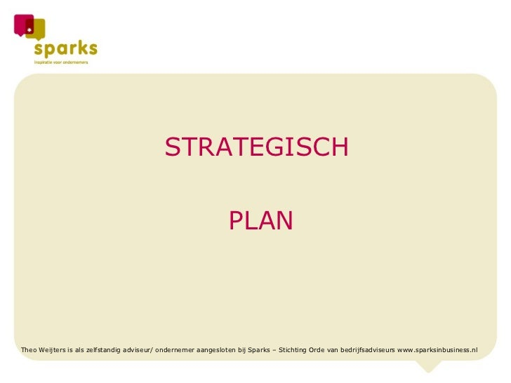 STRATEGISCH  PLAN Theo Weijters is als zelfstandig adviseur/ ondernemer aangesloten bij Sparks – Stichting Orde van bedrij...