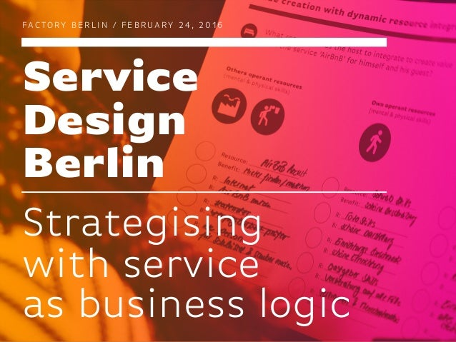 Service Design Berlin FAC TO RY B E R L I N / F E B R UA RY 2 4 , 2 0 1 6 Strategising with service as business logic