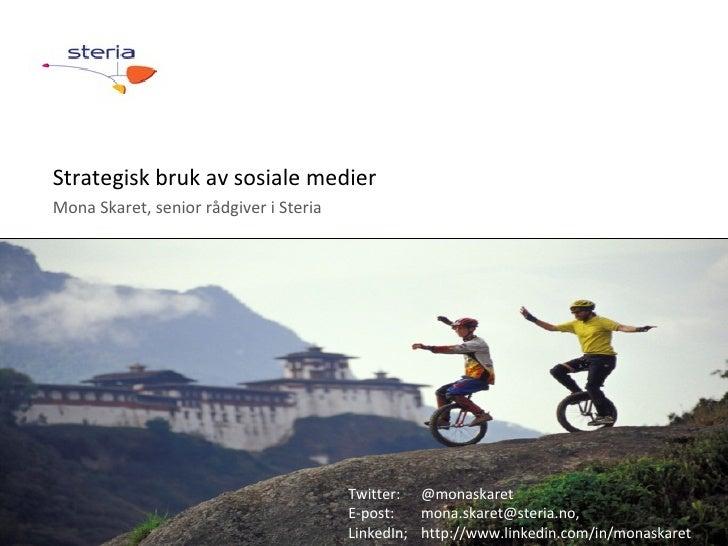 Strategisk bruk av sosiale medier Mona Skaret, senior rådgiver i Steria © Steria Twitter:  @monaskaret E-post:  mona.skare...