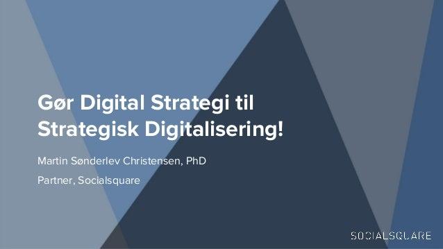 Gør Digital Strategi til Strategisk Digitalisering! Martin Sønderlev Christensen, PhD Partner, Socialsquare