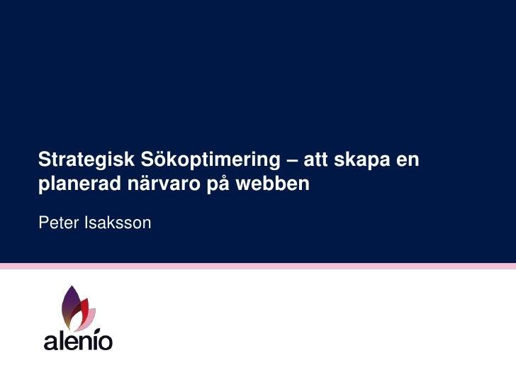Strategisk Sökoptimering – att skapa en planerad närvaro på webben<br />Peter Isaksson<br />