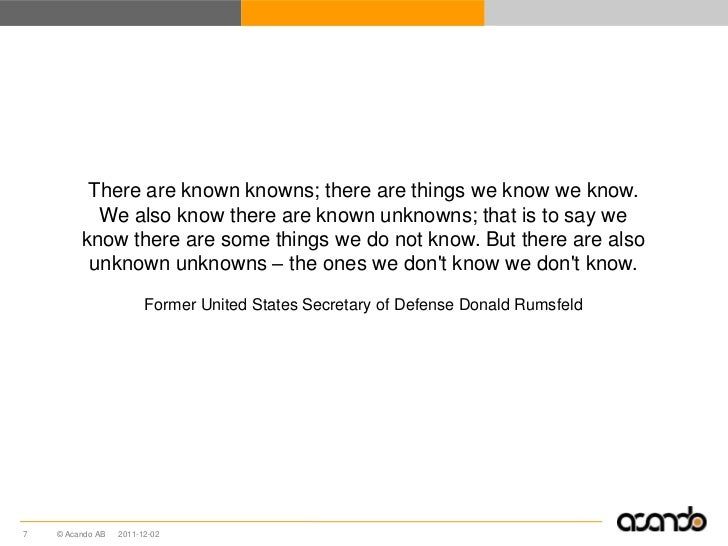 There are known knowns; there are things we know we know.           We also know there are known unknowns; that is to say ...