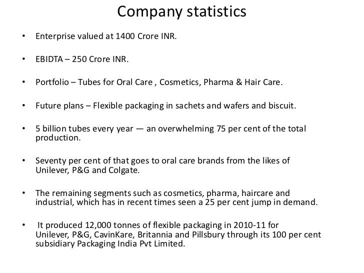 Company statistics•   Enterprise valued at 1400 Crore INR.•   EBIDTA – 250 Crore INR.•   Portfolio – Tubes for Oral Care ,...