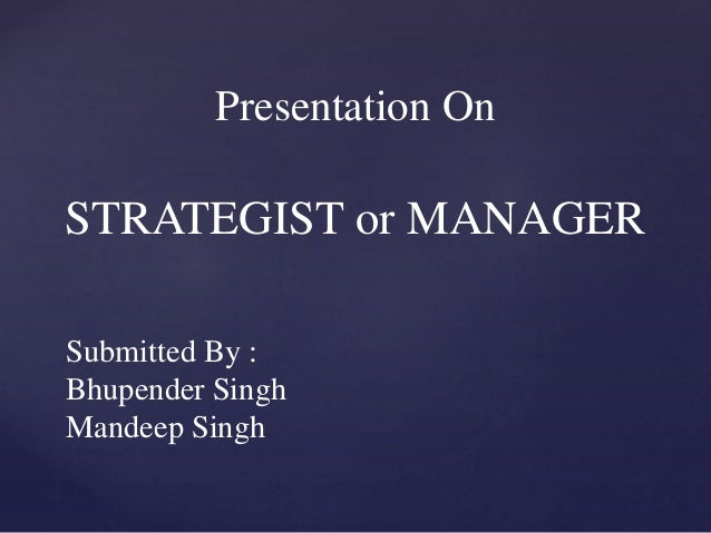 Presentation On STRATEGIST or MANAGER Submitted By : Bhupender Singh Mandeep Singh
