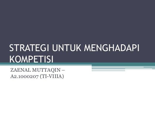 STRATEGI UNTUK MENGHADAPI KOMPETISI ZAENAL MUTTAQIN – A2.1000207 (TI-VIIIA)