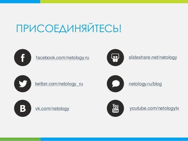 ПРИСОЕДИНЯЙТЕСЬ! vk.com/netology facebook.com/netology.ru youtube.com/netologytv netology.ru/blog slideshare.net/netology ...