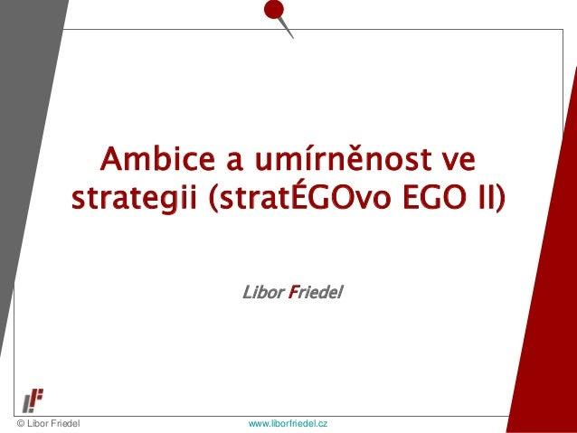 © Libor Friedel www.liborfriedel.cz Libor Friedel Ambice a umírněnost ve strategii (stratÉGOvo EGO II)