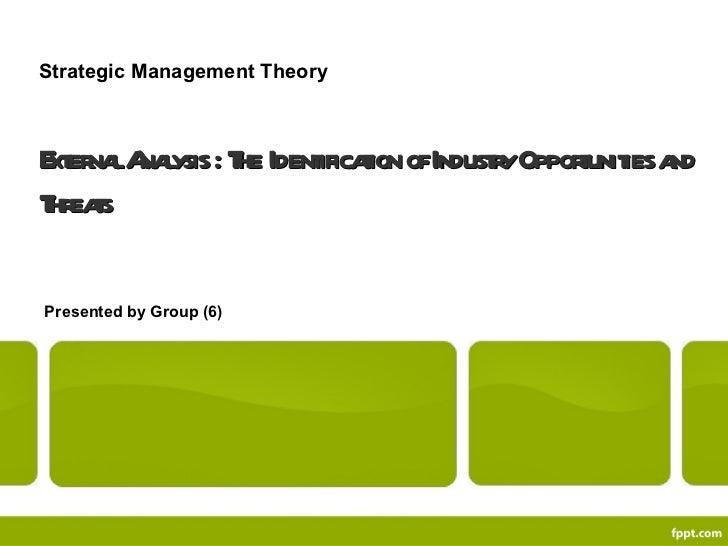 External Analysis : The Identification of Industry Opportunities and Threats Presented by Group (6) Strategic Management T...