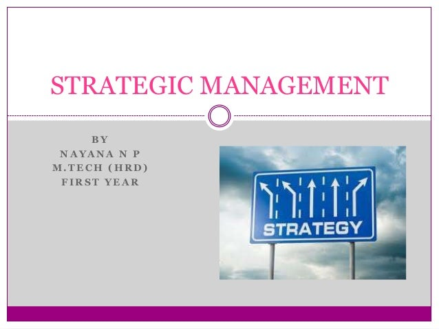 STRATEGIC MANAGEMENT BY NAYANA N P M.TECH (HRD) FIRST YEAR