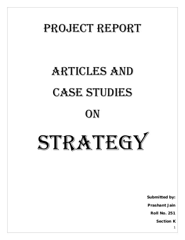 Project REPORT ARTICLES AND Case Studies On  STRATEGY Submitted by: Prashant Jain Roll No. 251 Section K 1