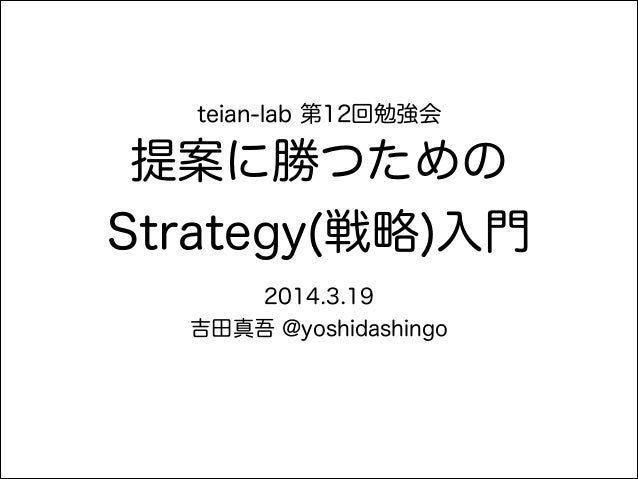 teian-lab 第12回勉強会 提案に勝つための Strategy(戦略)入門 2014.3.19 吉田真吾 @yoshidashingo