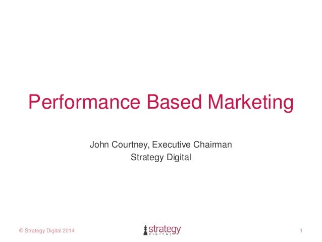 Performance Based Marketing  John Courtney, Executive Chairman  Strategy Digital  © Strategy Digital 2014 1