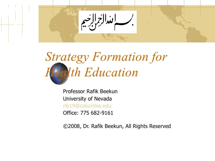 Strategy Formation for Health Education Professor Rafik Beekun University of Nevada [email_address]   Office: 775 682-9161...