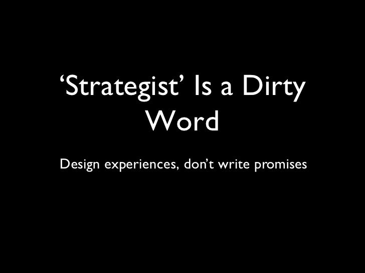 ' Strategist' Is a Dirty Word Design experiences, don't write promises