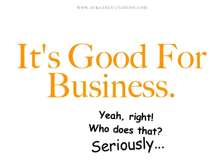 WWW.STRATEGY   of G I V I N G . C O M     It's Good For    Business.         Yeah, right!        Who does that?          S...
