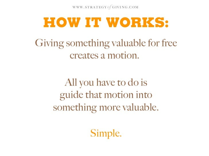 WWW.STRATEGY   of G I V I N G . C O M    HOW IT WORKS: Giving something valuable for free         creates a motion.       ...