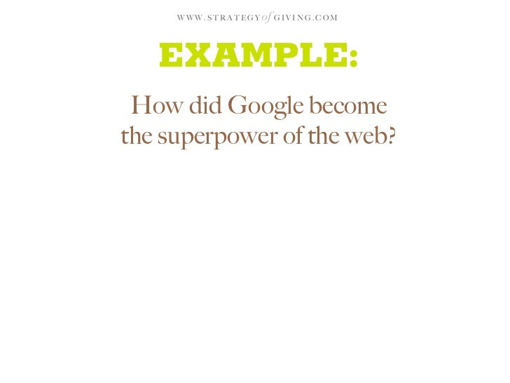 WWW.STRATEGY   of G I V I N G . C O M      EXAMPLE:  How did Google become the superpower of the web?