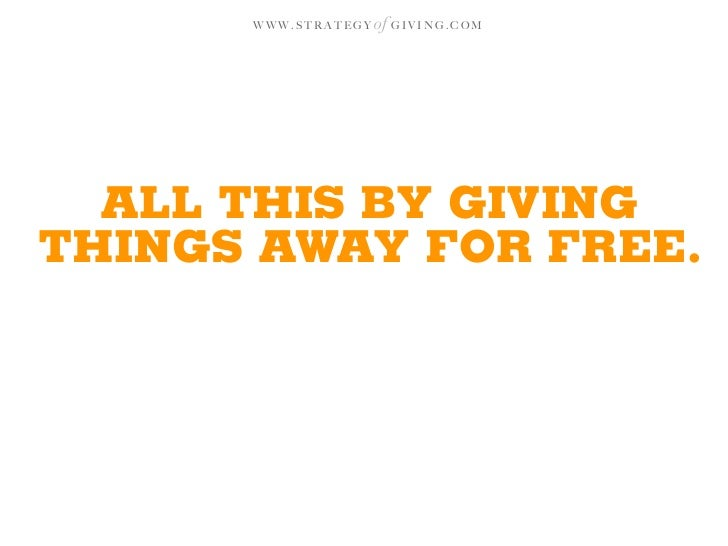 WWW.STRATEGY   of G I V I N G . C O M       ALL THIS BY GIVING THINGS AWAY FOR FREE.