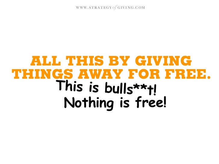 WWW.STRATEGY   of G I V I N G . C O M       ALL THIS BY GIVING THINGS AWAY FOR FREE.     This is bulls**t!       Nothing i...