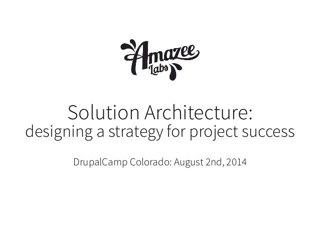 Solution Architecture: designing a strategy for project success DrupalCamp Colorado: August 2nd, 2014