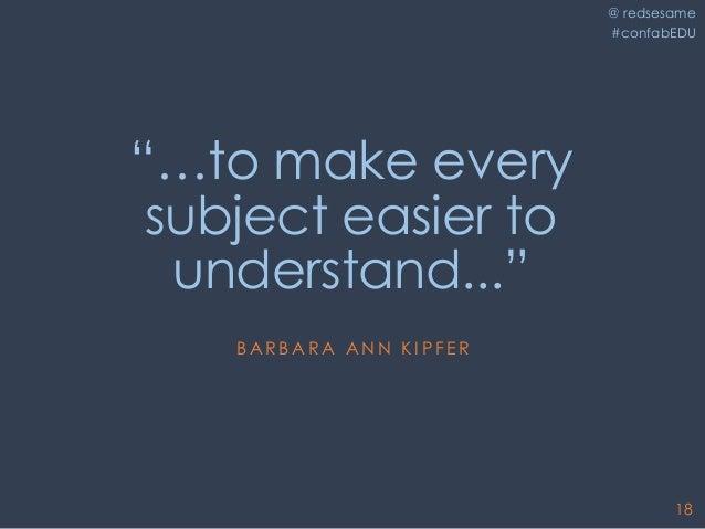 """@ redsesame #confabEDU 18 """"…to make every subject easier to understand..."""" B A R B A R A A N N K I P F E R"""