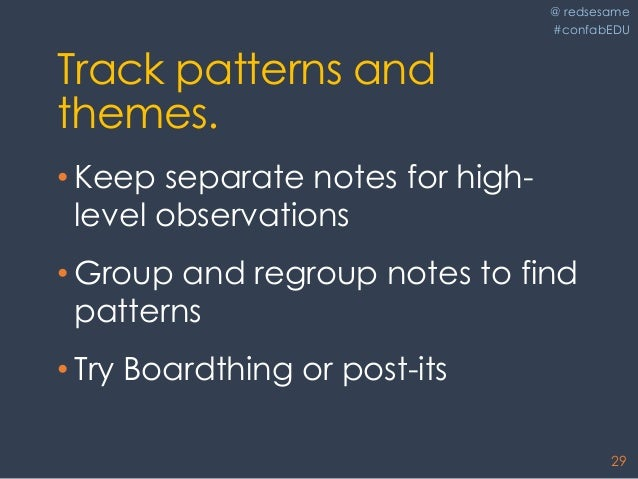 @ redsesame #confabEDU 29 Track patterns and themes. • Keep separate notes for high- level observations • Group and regrou...