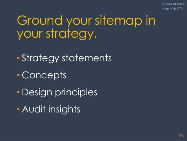 @ redsesame #confabEDU 36 Ground your sitemap in your strategy. • Strategy statements • Concepts • Design principles • Aud...