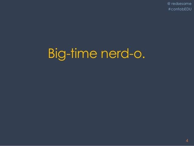 @ redsesame #confabEDU 4 Big-time nerd-o.