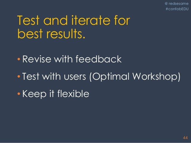 @ redsesame #confabEDU 44 Test and iterate for best results. • Revise with feedback • Test with users (Optimal Workshop) •...
