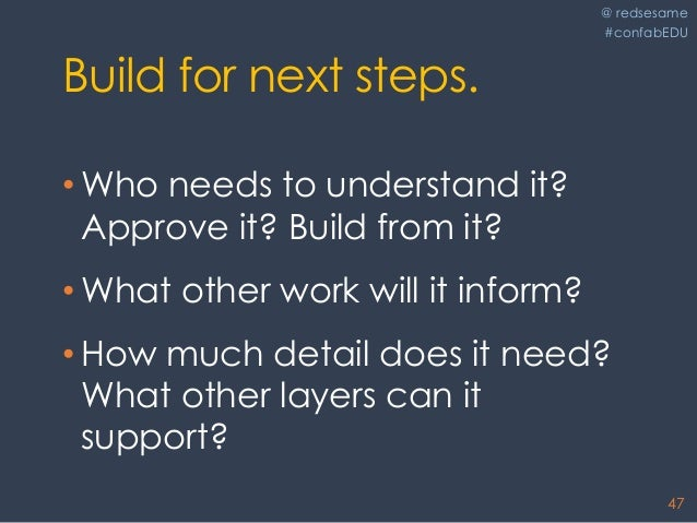 @ redsesame #confabEDU 47 Build for next steps. • Who needs to understand it? Approve it? Build from it? • What other work...
