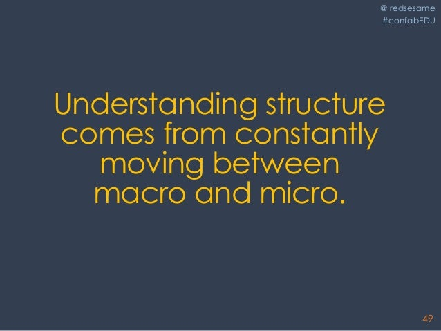 @ redsesame #confabEDU 49 Understanding structure comes from constantly moving between macro and micro.