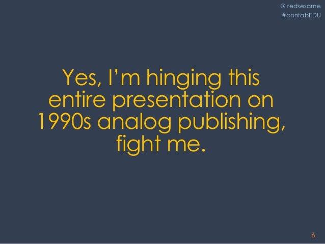 @ redsesame #confabEDU 6 Yes, I'm hinging this entire presentation on 1990s analog publishing, fight me.