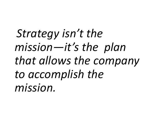 Strategy isn't the mission—it's the plan that allows the company to accomplish the mission.