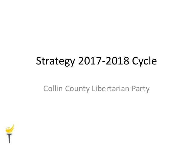 Strategy 2017-2018 Cycle Collin County Libertarian Party
