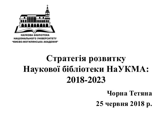 Стратегія розвитку Наукової бібліотеки НаУКМА: 2018-2023 Чорна Тетяна 25 червня 2018 р.