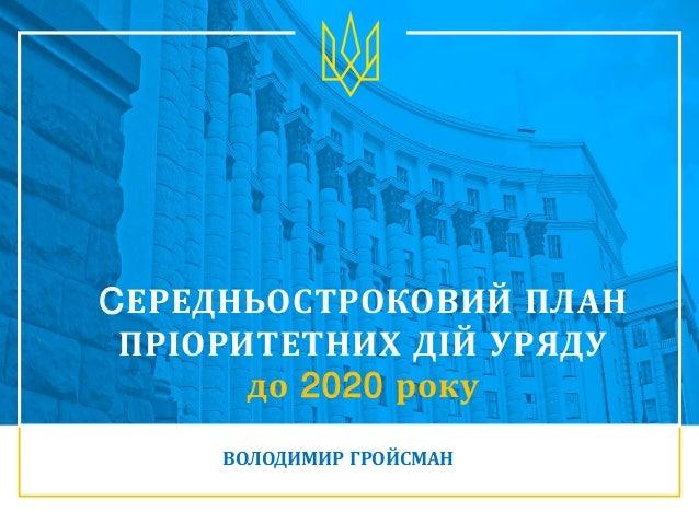 CЕРЕДНЬОСТРОКОВИЙ ПЛАН ПРІОРИТЕТНИХ ДІЙ УРЯДУ до 2020 року ВОЛОДИМИР ГРОЙСМАН