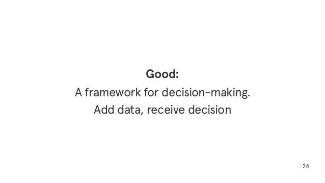 24 Good: A framework for decision-making. Add data, receive decision