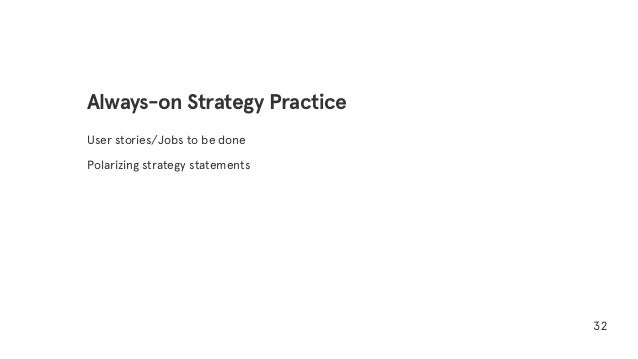 User stories/Jobs to be done Polarizing strategy statements 32 Always-on Strategy Practice