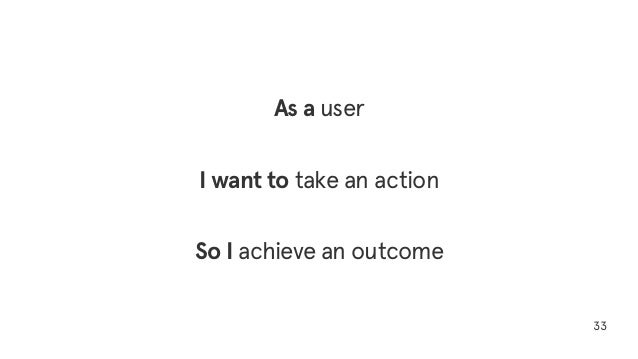 33 As a user I want to take an action So I achieve an outcome