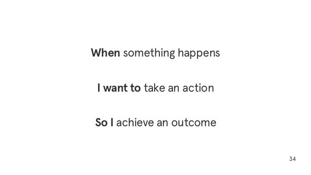 34 When something happens I want to take an action So I achieve an outcome