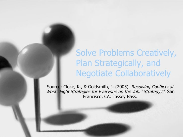 Solve Problems Creatively, Plan Strategically, and Negotiate Collaboratively Source: Cloke, K., & Goldsmith, J. (2005).  R...