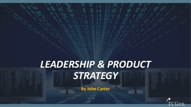 1 1 LEADERSHIP & PRODUCT STRATEGY By John Carter