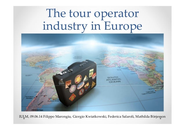 The tour operator industry in Europe IULM, 09.06.14 Filippo Marongiu, Giorgio Kwiatkowski, Federica Salaroli, Mathilda Bör...